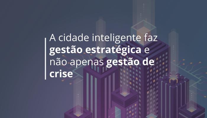 A Cidade Inteligente faz gestão estratégica e não apenas gestão de crise
