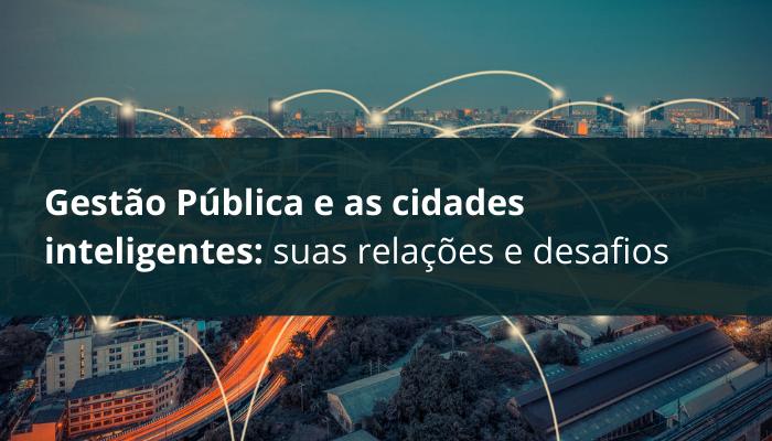 Gestão Pública e as cidades inteligentes: suas relações e desafios