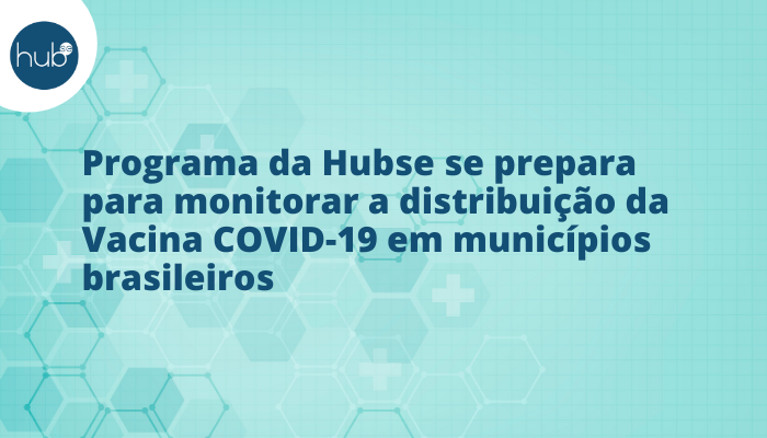 Vacina COVID: Hubse se prepara para monitorar a distribuição em municípios brasileiros