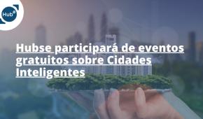 Hubse participará de eventos gratuitos sobre Cidades Inteligentes