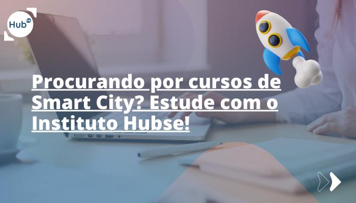 Procurando por cursos de Smart City? Estude com o Instituto Hubse!