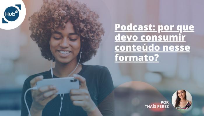 Podcast: por que devo consumir conteúdo nesse formato?